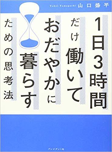 『1日3時間だけ働いておだやかに暮らすための思考法(山口陽平著書・プレジデント社)』読了。